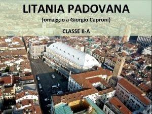 LITANIA PADOVANA omaggio a Giorgio Caproni CLASSE IIA