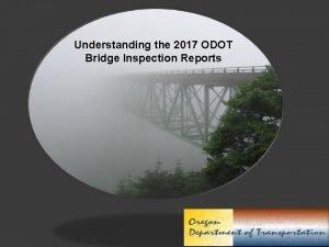 Understanding the 2017 ODOT Bridge Inspection Reports PURPOSE