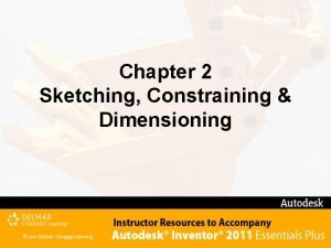 Chapter 2 Sketching Constraining Dimensioning Chapter 2 Objectives