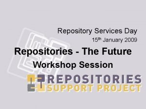 Repository Services Day 15 th January 2009 Repositories