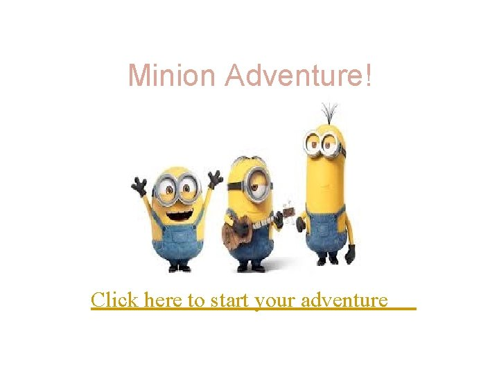 Minion Adventure Click here to start your adventure