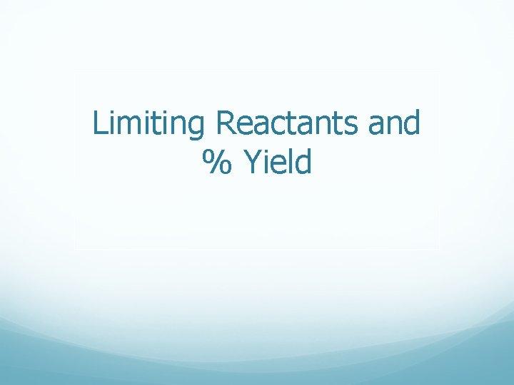 Limiting Reactants and Yield Limiting Factors Limiting factors