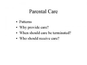 Parental Care Patterns Why provide care When should