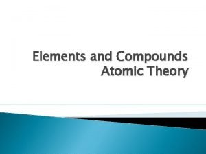 Elements and Compounds Atomic Theory Elements Compounds and