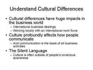 Understand Cultural Differences Cultural differences have huge impacts