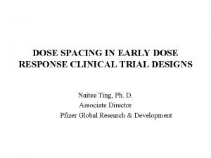 DOSE SPACING IN EARLY DOSE RESPONSE CLINICAL TRIAL