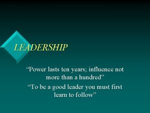 LEADERSHIP Power lasts ten years influence not more
