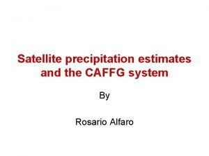 Satellite precipitation estimates and the CAFFG system By
