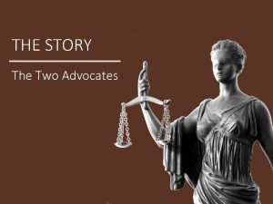 THE STORY The Two Advocates THE STORY Who