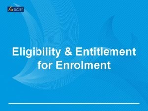 Eligibility Entitlement for Enrolment Why Eligibility and Entitlement