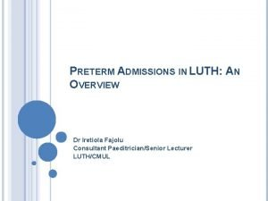 PRETERM ADMISSIONS IN LUTH AN OVERVIEW Dr Iretiola