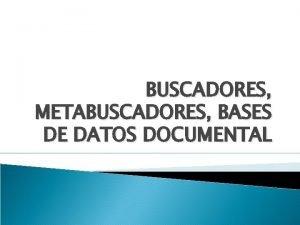 BUSCADORES METABUSCADORES BASES DE DATOS DOCUMENTAL Motores de