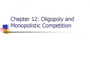 Chapter 12 Oligopoly and Monopolistic Competition Characteristics of