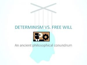 DETERMINISM VS FREE WILL An ancient philosophical conundrum