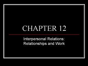 CHAPTER 12 Interpersonal Relations Relationships and Work Interpersonal