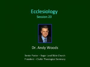 Ecclesiology Session 23 Dr Andy Woods Senior Pastor