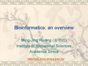 Bioinformatics an overview MingJing Hwang Institute of Biomedical