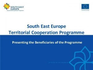 South East Europe Territorial Cooperation Programme Presenting the