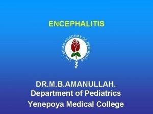 ENCEPHALITIS DR M B AMANULLAH Department of Pediatrics