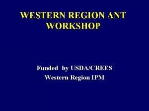 WESTERN REGION ANT WORKSHOP Funded by USDACREES Western
