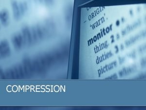 COMPRESSION Compression in General Why Compress So Many