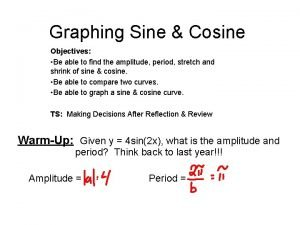 Graphing Sine Cosine Objectives Be able to find