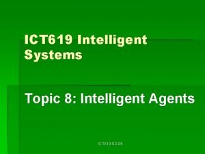 ICT 619 Intelligent Systems Topic 8 Intelligent Agents