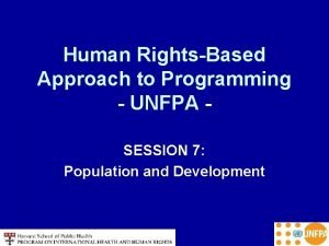 Human RightsBased Approach to Programming UNFPA SESSION 7
