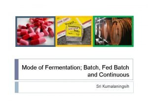 Mode of Fermentation Batch Fed Batch and Continuous