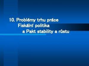 10 Problmy trhu prce Fiskln politika a Pakt