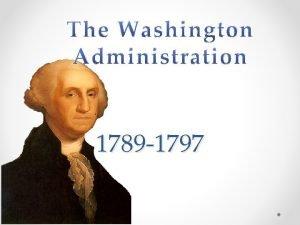 1789 1797 George Washington o Unanimously elected 1789
