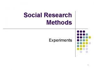 Social Research Methods Experiments 1 Experiments l One