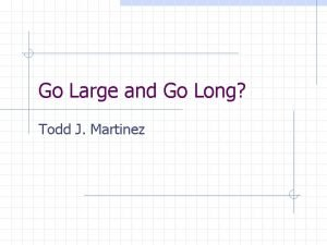 Go Large and Go Long Todd J Martinez