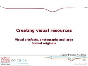 Creating visual resources Visual artefacts photographs and large