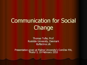 Communication for Social Change Thomas Tufte Prof Roskilde