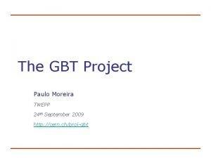 The GBT Project Paulo Moreira TWEPP 24 th