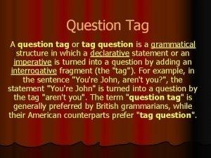 Question Tag A question tag or tag question