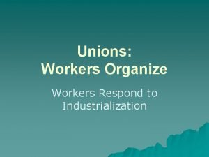 Unions Workers Organize Workers Respond to Industrialization Why