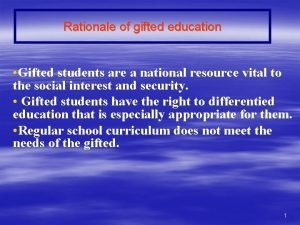 Rationale of gifted education Gifted students are a
