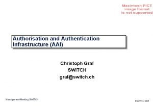 Authorisation and Authentication Infrastructure AAI Christoph Graf SWITCH