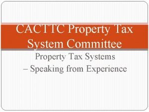 CACTTC Property Tax System Committee Property Tax Systems