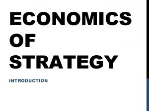 ECONOMICS OF STRATEGY INTRODUCTION CLASS OUTLINE Class 1
