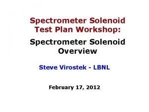 Spectrometer Solenoid Test Plan Workshop Spectrometer Solenoid Overview