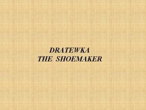DRATEWKA THE SHOEMAKER There once lived a poor