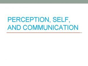 PERCEPTION SELF AND COMMUNICATION What is Perception a