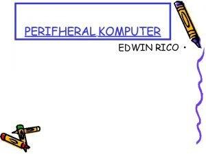 PERIFHERAL KOMPUTER EDWIN RICO PERIFHERAL KOMPUTER Perifheral komputer