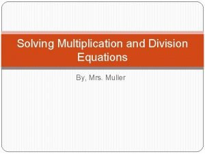 Solving Multiplication and Division Equations By Mrs Muller