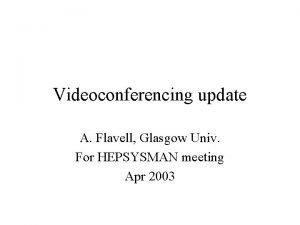 Videoconferencing update A Flavell Glasgow Univ For HEPSYSMAN