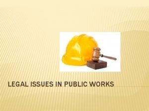LEGAL ISSUES IN PUBLIC WORKS EMPLOYMENT LAW ISSUES