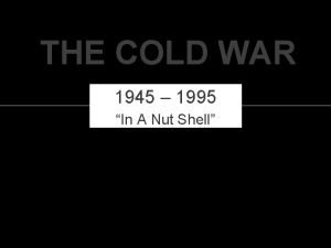 THE COLD WAR 1945 1995 In A Nut